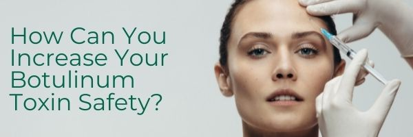 How Can You Increase Your Botulinum Toxin Safety
